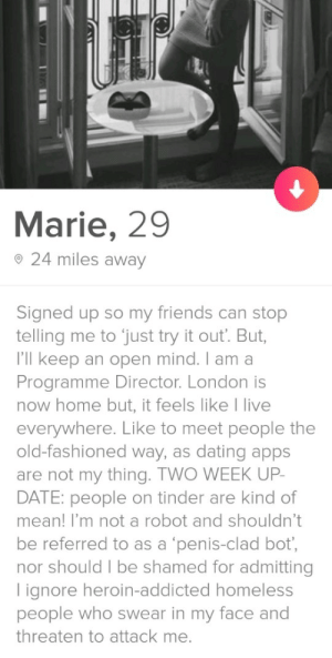 Welcome to Tinder.: Marie, 29  o 24 miles away  Signed up so my friends can stop  telling me to just try it out. But,  I'll keep an open mind. I am a  Programme Director. London is  now home but, it feels like I live  everywhere. Like to meet people the  old-fashioned way, as dating apps  are not my thing. TWO WEEK UP  DATE: people on tinder are kind of  mean! I'm not a robot and shouldn't  be referred to as a 'penis-clad bot,  nor should I be shamed for admitting  lignore heroin-addicted homeless  people who swear in my face and  threaten to attack me. Welcome to Tinder.