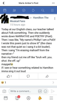"Bruh, Gif, and Teacher: Marie Amber's Post  Hamilton The  Musical Fans  15 hours ago  Today at our English class, our teacher talked  about Folk something. Then she suddenly  wrote down NARRATIVE and POETRY (Poet)  Then i was like, ""My name's Phillip! I am a PoEt!  I wrote this poem just to show it!"" (the class  was not that quiet so i sang it a bit louder)  Then i sang ""I'm erasing mahself from the  narrative""  then my friend cut me off like ""bruh will. you.  shut. the eff. up""  maygad  if i see or hear something related to Hamilton  imma sing it out loud  O  Write a comment...  GIF  4 <p>I swear some Hamilton fans are trying to outpace SuperWhoLock in the cringe department.</p>"