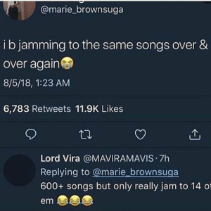 Who can relate?! 😂🙋‍♂️ https://t.co/zIMxE1BbQO: @marie_brownsuga  ib jamming to the same songs over &  over again  8/5/18, 1:23 AM  6,783 Retweets 11.9K Likes  Lord Vira @MAVIRAMAVIS 7h  Replying to @marie brownsuga  600+ songs but only really jam to 14 01  em Who can relate?! 😂🙋‍♂️ https://t.co/zIMxE1BbQO