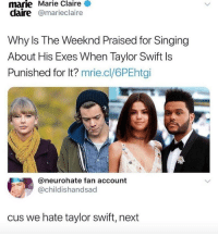 TAYLOR SWIFT IS THE GIRL IN SCHOOL WITH ONE SUPER LONG BRAID WHO IS DEEPLY OBSESSED WITH HORSES AND HAS HORSE STICKERS ALL OVER HER BINDER: Marie  Claire  marie  claire @marieclaire  Why Is The Weeknd Praised for Singing  About His Exes When Taylor Swift ls  Punished for It? mrie.cl/6PEhtgi  @neurohate fan account  @childishandsad  cus we hate taylor swift, next TAYLOR SWIFT IS THE GIRL IN SCHOOL WITH ONE SUPER LONG BRAID WHO IS DEEPLY OBSESSED WITH HORSES AND HAS HORSE STICKERS ALL OVER HER BINDER