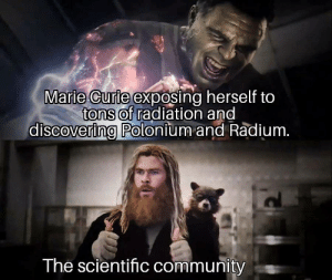 She took one for the team.: Marie Curie exposing herself to  tons of radiation and  discovering Polonium and Radium.  The scientific community She took one for the team.