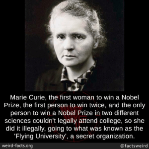 Sciences: Marie Curie, the first woman to win a Nobel  Prize, the first person to win twice, and the only  person to win a Nobel Prize in two different  sciences couldn't legally attend college, so she  did it illegally, going to what was known as the  Flying University', a secret organization  weird-facts.org  @factsweird