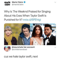 @donny.drama is the best account you're not following 😂: marie Marie Claire  claire @marieclaire  Why Is The Weeknd Praised for Singing  About His Exes When Taylor Swift Is  Punished for It? mrie.cl/6PEhtgi  @neurohate fan account  @childishandsad  cus we hate taylor swift, next @donny.drama is the best account you're not following 😂