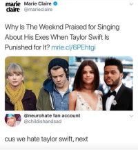 <p>Keep it movin (via /r/BlackPeopleTwitter)</p>: marie Marie Claire  claire@marieclaire  Why Is The Weeknd Praised for Singing  About His Exes When Taylor Swift ls  Punished for lt? mrie.cl/6PEhtgi  @neurohate fan account  @childishandsad  us we hate taylor swift, next <p>Keep it movin (via /r/BlackPeopleTwitter)</p>