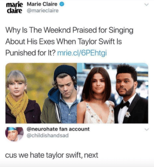beaux-knows:^^^: marie Marie Claire  claire@marieclaire  Why Is The Weeknd Praised for Singing  About His Exes When Taylor Swift ls  Punished for lt? mrie.cl/6PEhtgi  @neurohate fan account  @childishandsad  cus we hate taylor swift, next beaux-knows:^^^
