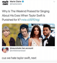 NEXT ➡️: marie Marie Claire  claire@marieclaire  Why ls The Weeknd Praised for Singing  About His Exes When Taylor Swift Is  Punished for lt? mrie.cl/6PEhtçi  @neurohate fan account  @childishandsad  cus we hate taylor swift, next NEXT ➡️
