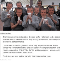 "Memes, 🤖, and Heart Attack: mariealbertine:  The time our entire design class dressed up for Halloween as the design  teacher (who notoriously almost only wore grey sweaters and always ha  a cafeteria coffee in hand).  I remember him walking down a super long empty hall and we all just  turned the corner at the other end and started running towards him and  he ran away yelling ""FUcK YOU GUYS"" and in retrospect almost can't  believe he didn't suffer a heart attack.  Pretty sure we won a pizza party for best costume that year. I would've definitely had a heart attack funnyfriday funnytumblr tumblr funny tumblrtextpost funnytumblrtextpost funny haha humor hilarious"
