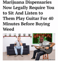 "Marijuana Dispensaries  Now Legally Require You  to Sit And Listen to  Them Play Guitar For 40  Minutes Before Buying  Weed  Full Story ""Call me old fashioned, but there was a time when you had to wait until your dealer figured out 'Paint it Black' before he hooked you up."""