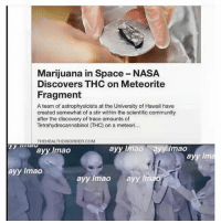 Ayy LMAO, Community, and Lmao: Marijuana in Space NASA  Discovers THC on Meteorite  Fragment  A team of astrophysicists at the University of Hawaii have  created somewhat of a stir within the scientific community  after the discovery of trace amounts of  THEHEALTHDISORDER.COM  ayyumao  ayy limao Ryfy mao  ayy Inn  ayy lmao  ayy lmao  ayy lmao Ayy lmao 👽👽👽 @sonny5ideup