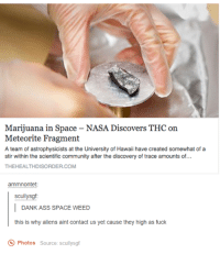 Dank, 🤖, and Spaces: Marijuana in Space-NASA Discovers THC on  Meteorite Fragment  A team of astrophysicists at the University of Hawaii have created somewhat of a  stir within the scientific community after the discovery of trace amounts of...  THEHEALTHDISORDER.COM  ammnontet:  scullysgf:  DANK ASS SPACE WEED  this is why aliens aint contact us yet cause they high as fuck  Photos  Source: scullysgf