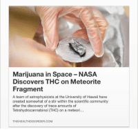 Community, Funny, and Nasa: Marijuana in Space-NASA  Discovers THC on Meteorite  Fragment  A team of astrophysicists at the University of Hawaii have  created somewhat of a stir within the scientific community  after the discovery of trace amounts of  Tetrahydrocannabinol (HC) on a meteori...  THE HEALTH DISORDER COM https://t.co/XxTEK1qd91