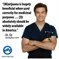 """Memes, Dr Oz, and Beneficial: """"[Marijuana is hugely  beneficial when used  correctly for medicinal  purposes ...[i]t  absolutely should be  widely available  in America.  Dr. Oz  Lary King Now, 5/4/14  www.mpp org"""