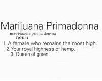 Weed, Queen, and Marijuana: Marijuana Primadonna  ma rl juana pri ma don na  noun  1. A female who remains the most high.  2. Your royal highness of hemp.  3. Queen of green Who knows a marijuana primadonna?