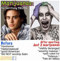 "Drugs, Future, and God: Marijuanas  The Horrifying TRUTH  After snorting  Before  *Handsome  *Heterosexual  *good American  *did NOT worship Satin  Christians  Against Drugs  Just 2 marijuanas  *visibly deranged  *wearing makeup!  teeth rotted out  *hideous!  *has an tattoo Augustus was a talented young knitting instructor, with a promising future ahead of him, until he fell victim to marijuanas.  After snorting just two lines of cannibas ""hashish"" at an ethnic man's party, he has become a gruesome and UNGODLY shell of his former self.  His dashing good looks have vanished. Marijuanas have rotted away his teeth, he now wears makeup (transgendering), and horrifyingly, he even has an tattoo: the Devil's Doodles !   But it is Augustus' soul which is in eternal danger. One look into his maniacal eyes proves he is under cannibas-induced demonic possession !  1 like = 1 pray for Augustus   1 share = COME INSIDE HIM JESUS !  Together we can save this poor young man ! God bless - Margaret"