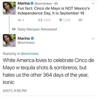 America, Independence Day, and Ironic: Marina  Caoxminaox 4h  Fun fact: Cinco de Mayo is NOT Mexico's  Independence Day, it is September 16  tR, 1,019 1,336  M  tR Daisy Marquez Retweeted  Marina  oxminaox  Replying to a oxminaox  White America loves to celebrate Cinco de  Mayo w tequila shots & sombreros, but  hates us the other 364 days of the year,  ironic  5/4/17, 4:05 PM (and thank you for 46k)