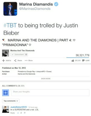 """Google, Justin Bieber, and Lol: Marina Diamandis  @MarinasDiamonds  #TBT to being trolled by Justin  Bieber   W,  MARINA AND THE DIAMONDS PART 4:  """"PRIMADONNA""""  Marina And The Diamonds  Subscribed  36,321,779  + Add toShare  More  lá 227,131  4,645  Published on Mar 12, 2012  Purchasc  Artist  Primadonna (Google Play AmazonMP3 iTunes)  Marina and the Diamonds  SHOW MORE  ALL COMMENTS (38,121)  Share your thoughts  Top comments  JustinBieberVEVO 14 hours ago  Im a SUPERSTAR and u not. LOL  Reply 2"""