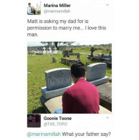 "Dad, Love, and Memes: Marina Miller  @marinamillah  Matt is asking my dad for is  permission to marry me... love this  man.  MARK ALAN ILLE  Goonie Toone  @TXK TORO  @marinamillah What your father say? ""Over my dead body."""