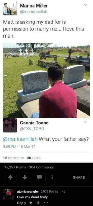 I shouldn't have laughed that hard by cleevethagreat FOLLOW HERE 4 MORE MEMES.: Marina Miller  @marinamillah  Matt is asking my dad for is  permission to marry me... I love this  man  MARA ALAN MLE  NOV 25 Be  JUY 2 2007  AME 0AY  Goonie Toone  @TXK.TORO  @marinamillah What your father say?  9:08 PM 15 Mar 17  12 RETWEETS 30 LIKES  16,257 Points 304 Comments  SHARE  atomicwrangler 3,979 Points  4d  Over my dead body  Reply I shouldn't have laughed that hard by cleevethagreat FOLLOW HERE 4 MORE MEMES.