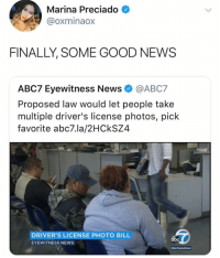 Abc, Memes, and News: Marina Preciado  @oxminaox  FINALLY, SOME GOOD NEWS  ABC7 Eyewitness News@ABC7  Proposed law would let people take  multiple driver's license photos, pick  favorite abc7.la/2HCkSZ4  DRIVER'S LICENSE PHOTO BILL  EYEWITNESS NEWS  abc omg