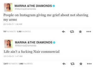 fuckyeahgirlcrush:  In which Marina Diamandis continues to be a queen and shuts down body policing : MARINA &THE DIAMONDS  @MarinasDiamonds  People on Instagram giving me grief about not shaving  my arms  2013-05-21 1:39 AM  737 RETWEETS 1,153 FAVORITES   MARINA &THE DIAMONDS  @MarinasDiamonds  Life ain't a fucking Nair commercial  2013-05-21 1:47 AM  2,817 RETWEETS 1,982 FAVORITES fuckyeahgirlcrush:  In which Marina Diamandis continues to be a queen and shuts down body policing