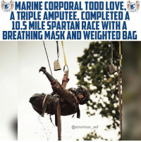 Make an effort, not an excuse.: MARINE CORPORAL TODD LOVE,'  A TRIPLE AMPUTEE, COMPLETED A  0,5 MILESPARTAN RACE WITHA  BREATHING MASK AND WEIGHTED BAG  @american_asf Make an effort, not an excuse.