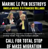 Gg, Europe, and Marines: MARINE LE PEN DESTROYS  ANGELA MERKEL GG FRANCOIS HOLLANDE  social dumping, migratory submersion. I  represent  218  another model. That unites Europe's people.  CALL FOR TOTAL STOP  OF MASS MIGRATION Down your throat Angela Merkel. Do what's best for your country, NOT the global world. I hope this French lady wins!