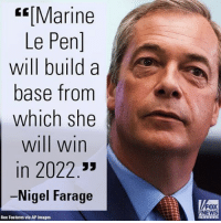 "Friends, Future, and Memes: Marine  Le Pen]  will build a  base from  which she  will win  in 2022  Nigel Farage  Rex Features via AP Images  FOX  NEWS Earlier on ""FOX & Friends Weekend,"" Nigel Farage had an optimistic prediction for the political future of Marine Le Pen."