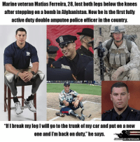 """TRUE HERO LIKE = RESPECT americanveterans veterans usveterans usmilitary usarmy supportveterans honorvets usvets america usa patriot uspatriot americanpatriot supportourtroops godblessourtroops ustroops americantroops semperfi military remembereveryonedeployed deplorables deployed starsandstripes americanflag usflag respecttheflag marines navy airforce: Marine Veteran Matias Ferreira, 28, lost both legs below theknees  after stepping onabomb in Afghanistan. Nowheis the first fully  active duty double amputee police officer in the country.  """"lflbreak my legIwill go to the trunk of my carand put on a new  one and I'm back on duty,"""" he says.  AMERICAN VETERANS TRUE HERO LIKE = RESPECT americanveterans veterans usveterans usmilitary usarmy supportveterans honorvets usvets america usa patriot uspatriot americanpatriot supportourtroops godblessourtroops ustroops americantroops semperfi military remembereveryonedeployed deplorables deployed starsandstripes americanflag usflag respecttheflag marines navy airforce"""