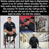 """Highest level badassery! Matias Ferreira, 28, served in the Marines and lost both legs below the knees after stepping on a bomb in Afghanistan. Now he is the first fully active duty double amputee police officer in the country. Thank you for being a huge example! 💙 pray4police p4p supportthepolice police cop hero thinblueline lawenforcement America policelivesmatter supportourtroops BlueLivesMatter sheepdogs police thankacop safetyday thankacop hugACop SupportLawEnforcement: Marine veteran who lost both legs in Afghanistan  sworn in as NY police officer possibly the first  fully active duty double amputee police officer in  the country. """"If I break my leg I Will go to the  trunk of my car and put on a new one and l'm  back on duty,"""" he told the station. Highest level badassery! Matias Ferreira, 28, served in the Marines and lost both legs below the knees after stepping on a bomb in Afghanistan. Now he is the first fully active duty double amputee police officer in the country. Thank you for being a huge example! 💙 pray4police p4p supportthepolice police cop hero thinblueline lawenforcement America policelivesmatter supportourtroops BlueLivesMatter sheepdogs police thankacop safetyday thankacop hugACop SupportLawEnforcement"""