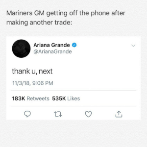 Ariana Grande, Memes, and Phone: Mariners GM getting off the phone after  making another trade:  Ariana Grande  @ArianaGrande  thank u, next  11/3/18, 9:06 PM  183K Retweets 535K Likes Mariners and Philles have swapped Jean Segura and J.P. Crawford The Mariners have traded 6 players since Nov 8