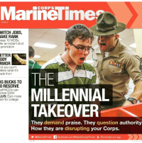 Iphone, Memes, and Obama: MarineTime  CORPS  080616  WITCH JOBS,  AKE RANK  ese 10 MOSs  fer an instant shot  promotion  ETTER  ODY  RMOR  d you won't  lieve what it's  ade from  THE ■  MILLENNIAL  TAKEOVER  IG BUCKS TO  O RESERVE  aff NCOs can  cket $20K  LUS: Eam more  sh for colege  They demand praise. They question authority  How they are disrupting your Corps.  @MarineTimes  acebook  CorpsTimes  Download our app WTF HAPPEN TO MY CORPS??? Obama and commie liberals happened not millennials. Millenials are just the next generation who have been brainwashed with liberal bs education since day one, tv and social media filled with bias commie bullshit and the results is some skinny jean wearing punks who think they know it all because they know how to use an iPhone.