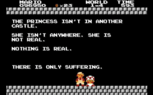Mario, Princess, and Suffering: MARIO  096950  8S8H9o xWORiD T3HS  595  THE PRINCESS ISNT IN ANOTHER  CASTLE.  SHE ISN T ANYNHERE. SHE IS  NOT REAL.  NOTHING IS REAL  THERE IS ONLY SUFFERING.