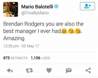 Brendan Rodgers last night joked Balotelli was the best player he coached. Balotelli's response 😂: Mario Balotelli  @FinallyMario  Brendan Rodgers you are also the  best manager I ever hadeG  Amazing.  12:35 pm 03 May 17  875  RETWEETS  1.106  LIKES Brendan Rodgers last night joked Balotelli was the best player he coached. Balotelli's response 😂