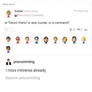 """me🤔irl by StronkRussianBear CLICK HERE 4 MORE MEMES.: Mario Kart 8  Switzer Daniel Switzer  27 minutes ago  Mario Kart 8 Community  Is """"Mount Wario"""" a race course, or a command?  P Yeah  10 2  precumming  I miss miiverse already  Source: precumming me🤔irl by StronkRussianBear CLICK HERE 4 MORE MEMES."""