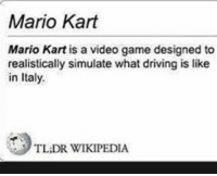 tldr: Mario Kart  Mario Kart is a video game designed to  realistically simulate what driving is like  in Italy.  TL,DR WIKIPEDIA