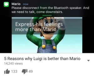 Now Please: Mario now  Please disconnect from the Bluetooth speaker. And  we need to talk, come downstairs.  Express his feelings  more than Mario  5 Reasons why Luigi is better than Mario  14,240 views  133 49