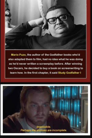 Visible confusion: Mario Puzo, the author of the Godfather books who'd  also adapted them to film, had no idea what he was doing  as he'd never written a screenplay before. After winning  two Oscars, he decided to buy a book on screenwriting to  learn how. In the first chapter, it said Study Godfather I  Impossible.  Perhaps the archives are incomplete. Visible confusion