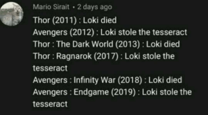 Dank, Memes, and Target: Mario Sirait 2 days ago  Thor (2011) Loki died  Avengers (2012) Loki stole the tesseract  Thor: The Dark World (2013) Loki died  Thor Ragnarok (2017) Loki stole the  tesseract  Avengers Infinity War (2018) Loki died  Avengers: Endgame (2019) Loki stole the  tesseract A pattern I see by KalosNinja MORE MEMES