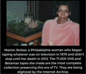 Me🎥irl: Marion Stokes, a Philadelphia woman who began  taping whatever was on television in 1979 and didn't  stop until her death in 2012. The 71,000 VHS and  Betamax tapes she made are the most complete  collection preserving this era of TV. They are being  digitized by the Internet Archive. Me🎥irl