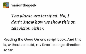 Idk if right tag : goodomens: marionthegeek  The plants are terrified. No, I  don't know how we show this on  television either.  Reading the Good Omens script book. And this  is, without a doubt, my favorite stage direction  so far. Idk if right tag : goodomens