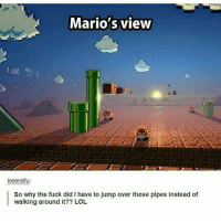 Lol😂😂 . . . . ps4 ps3 ps2 xbox360 playstation playstation4 counterstrike cod callofduty callofdutyblackops3 pokemongo callofdutyghost battle battlefield1 battlefieldhardline gamememes gamer gamers gamingmemes gamestop codzombies battlefield3 battlefield infinitewarfare gta: Mario's view  loserstfu:  So why the fuck did I have to jump over those pipes instead of  walking around it?? LOL Lol😂😂 . . . . ps4 ps3 ps2 xbox360 playstation playstation4 counterstrike cod callofduty callofdutyblackops3 pokemongo callofdutyghost battle battlefield1 battlefieldhardline gamememes gamer gamers gamingmemes gamestop codzombies battlefield3 battlefield infinitewarfare gta