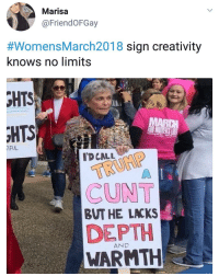 Memes, Cunt, and 🤖: Marisa  @FriendOFGay  #womensMarch2018 sign creativity  knows no limits  HTS  IFUL  TD CALL  CUNT  BUT HE LACKS  DEPTH  WARMTH  AND Jeez..