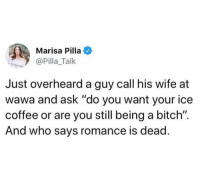 """Bitch, Coffee, and Wawa: Marisa Pilla  @Pilla_Talk  Just overheard a guy call his wife at  wawa and ask """"do you want your ice  coffee or are you still being a bitch"""".  And who says romance is dead"""