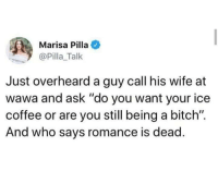 """Bitch, Coffee, and Wawa: Marisa Pilla  @Pilla_Talk  Just overheard a guy call his wife at  wawa and ask """"do you want your ice  coffee or are you still being a bitch"""".  And who says romance is dead Wawa"""