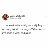 Memes, School, and Work: Marisa Woitunski  @Marisa_W14  where the fuck did june and july go  and why is it almost august? i feel like all  i've done is work and sleep Ugh school