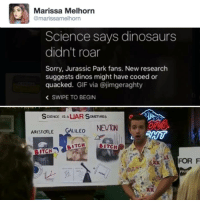 Bitch, Gif, and Jurassic Park: Marissa Melhorn  @marissamelhorn  Science says dinosaurs  didn't roar  Sorry, Jurassic Park fans. New research  suggests dinos might have cooed or  quacked.  GIF via @jimgeraghty  SWIPE TO BEGIN  SCIENCE is ALUAR S  OMETIMES  NEWTON  ILEO  ARISTOTLE  BITCH  BITCH  ITCH  FOR F