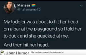 Head, Money, and Tumblr: Marissa  @natsmama75  My toddler was about to hit her head  on a bar at the playground so I told her  to duck and she quacked at me.  And then hit her head.  Uber Humor There's always money in the banana stand failnation:  Oof