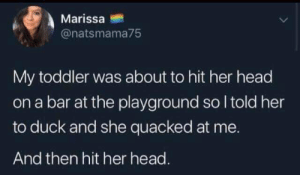 Dank, Head, and Duck: Marissa  @natsmama75  My toddler was about to hit her head  on a bar at the playground so I told her  to duck and she quacked at me.  And then hit her head. Quack quack