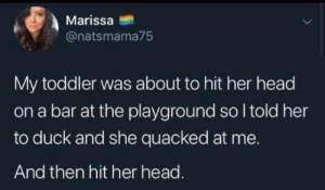 Toddler was about to hit her head: Marissa  @natsmama75  My toddler was about to hit her head  on a bar at the playground so I told her  to duck and she quacked at me.  And then hit her head. Toddler was about to hit her head