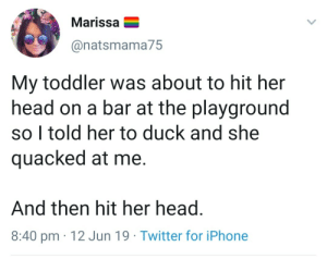 I present to you chaotic cute: Marissa  @natsmama75  My toddler was about to hit her  head on a bar at the playground  so I told her to duck and she  quacked at me.  And then hit her head.  8:40 pm 12 Jun 19 Twitter for iPhone I present to you chaotic cute